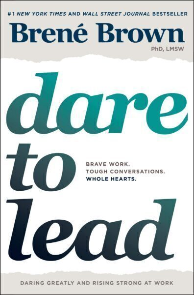Dare to Lead: Brave Work. Tough Conversations. Whole Hearts by Brene Brown